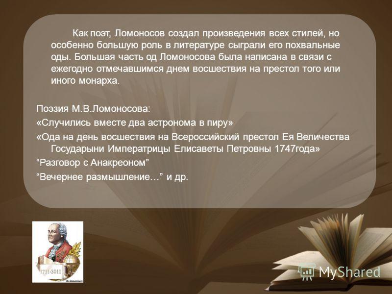 Как поэт, Ломоносов создал произведения всех стилей, но особенно большую роль в литературе сыграли его похвальные оды. Большая часть од Ломоносова была написана в связи с ежегодно отмечавшимся днем восшествия на престол того или иного монарха. Поэзия