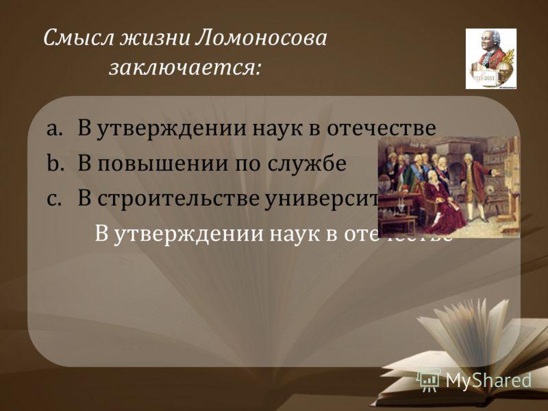 Смысл жизни Ломоносова заключается: a.В утверждении наук в отечестве b.В повышении по службе c.В строительстве университета В утверждении наук в отечестве