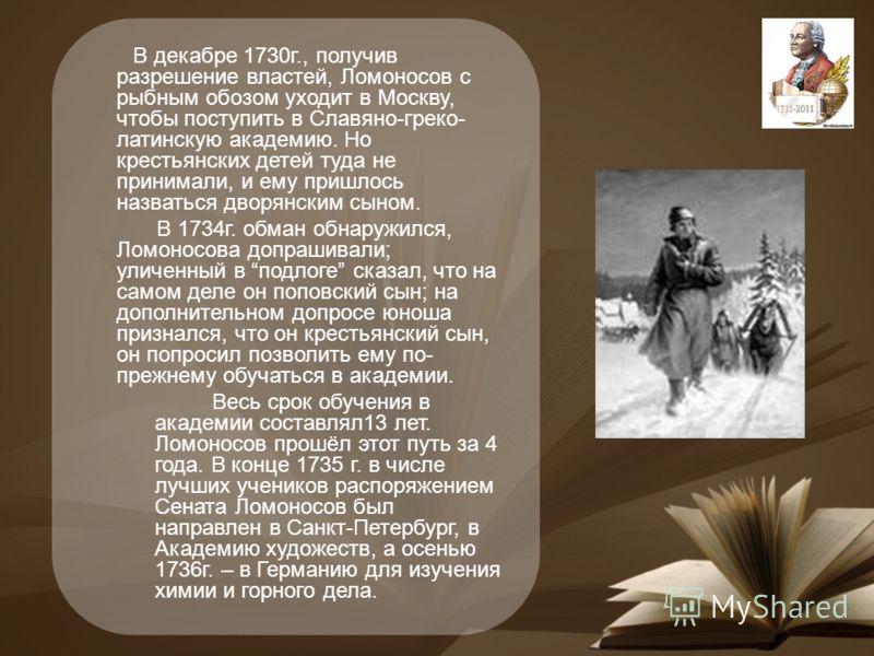 В декабре 1730г., получив разрешение властей, Ломоносов с рыбным обозом уходит в Москву, чтобы поступить в Славяно-греко- латинскую академию. Но крестьянских детей туда не принимали, и ему пришлось назваться дворянским сыном. В 1734г. обман обнаружил