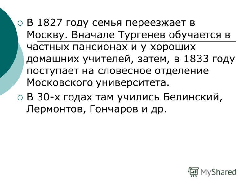 В 1827 году семья переезжает в Москву. Вначале Тургенев обучается в частных пансионах и у хороших домашних учителей, затем, в 1833 году поступает на словесное отделение Московского университета. В 30-х годах там учились Белинский, Лермонтов, Гончаров