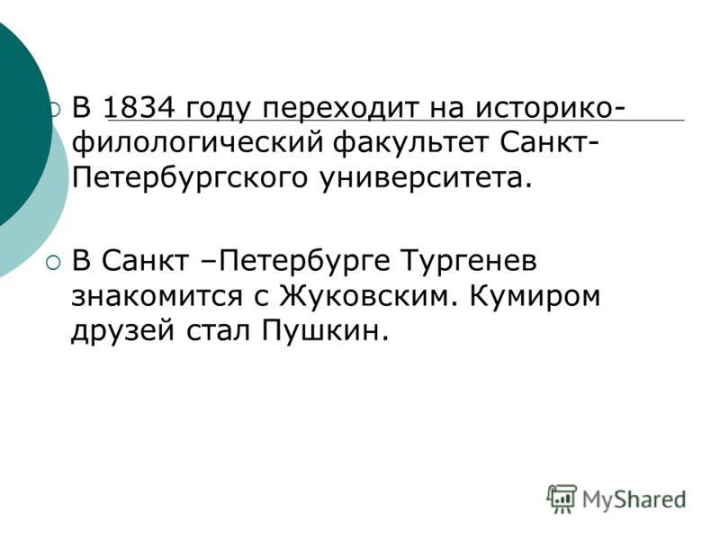 В 1834 году переходит на историко- филологический факультет Санкт- Петербургского университета. В Санкт –Петербурге Тургенев знакомится с Жуковским. Кумиром друзей стал Пушкин.