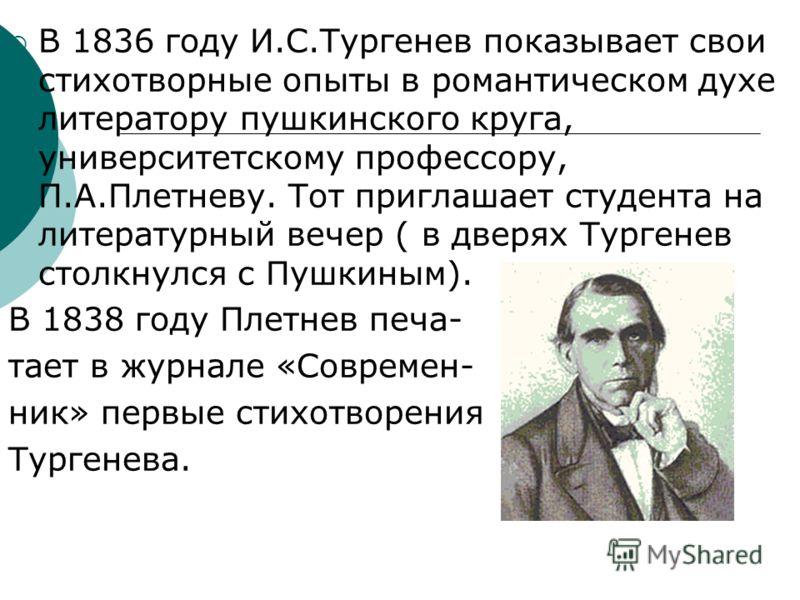 В 1836 году И.С.Тургенев показывает свои стихотворные опыты в романтическом духе литератору пушкинского круга, университетскому профессору, П.А.Плетневу. Тот приглашает студента на литературный вечер ( в дверях Тургенев столкнулся с Пушкиным). В 1838