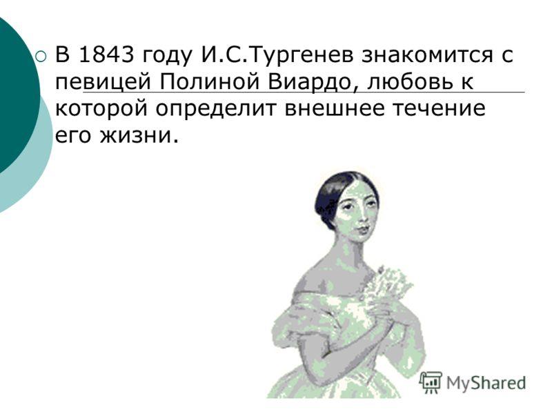 В 1843 году И.С.Тургенев знакомится с певицей Полиной Виардо, любовь к которой определит внешнее течение его жизни.