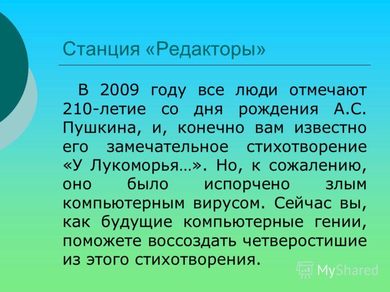 Станция «Редакторы» В 2009 году все люди отмечают 210-летие со дня рождения А.С. Пушкина, и, конечно вам известно его замечательное стихотворение «У Лукоморья…». Но, к сожалению, оно было испорчено злым компьютерным вирусом. Сейчас вы, как будущие ко