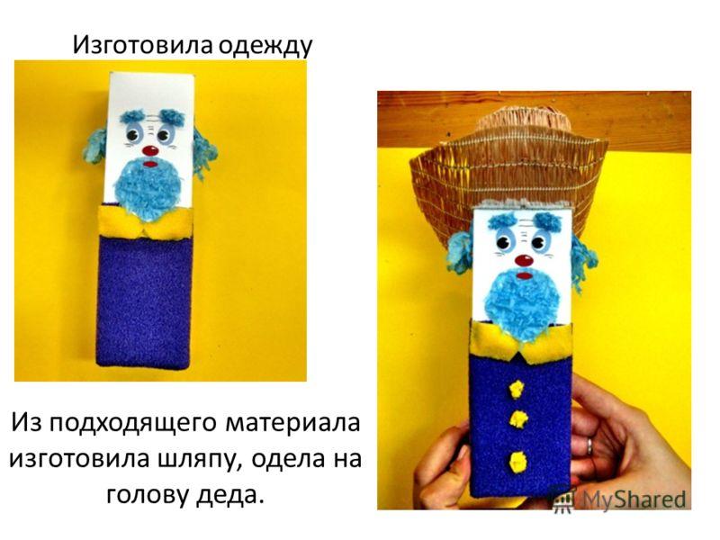 Изготовила одежду Из подходящего материала изготовила шляпу, одела на голову деда.