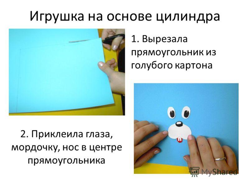 Игрушка на основе цилиндра 1. Вырезала прямоугольник из голубого картона 2. Приклеила глаза, мордочку, нос в центре прямоугольника
