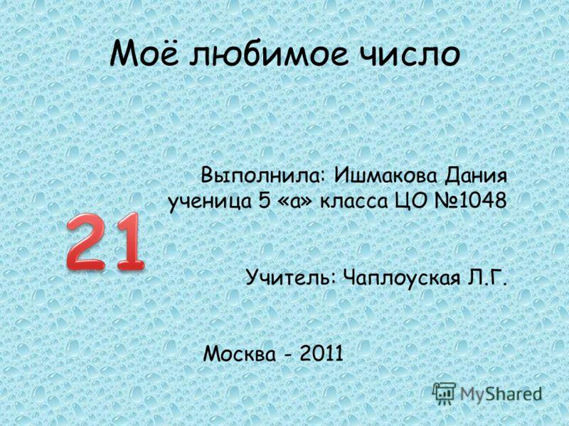Моё любимое число Выполнила: Ишмакова Дания ученица 5 «а» класса ЦО 1048 Учитель: Чаплоуская Л.Г. Москва - 2011