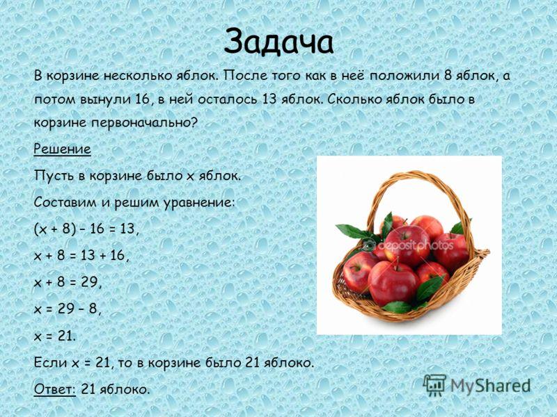 Задача В корзине несколько яблок. После того как в неё положили 8 яблок, а потом вынули 16, в ней осталось 13 яблок. Сколько яблок было в корзине первоначально? Решение Пусть в корзине было х яблок. Составим и решим уравнение: (х + 8) – 16 = 13, х +