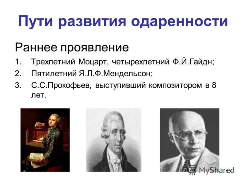 12 Пути развития одаренности Раннее проявление 1.Трехлетний Моцарт, четырехлетний Ф.Й.Гайдн; 2.Пятилетний Я.Л.Ф.Мендельсон; 3.С.С.Прокофьев, выступивший композитором в 8 лет.