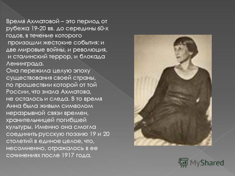 Время Ахматовой – это период от рубежа 19-20 вв. до середины 60-х годов, в течение которого произошли жестокие события: и две мировые войны, и революция, и сталинский террор, и блокада Ленинграда. Она пережила целую эпоху существования своей страны,