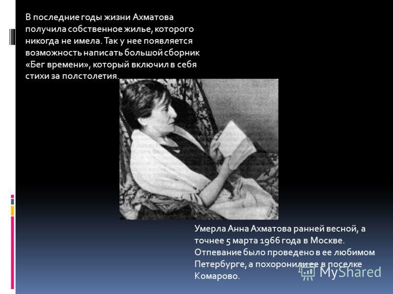 В последние годы жизни Ахматова получила собственное жилье, которого никогда не имела. Так у нее появляется возможность написать большой сборник «Бег времени», который включил в себя стихи за полстолетия. Умерла Анна Ахматова ранней весной, а точнее