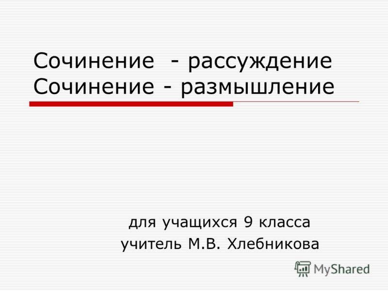 Сочинение - рассуждение Сочинение - размышление для учащихся 9 класса учитель М.В. Хлебникова