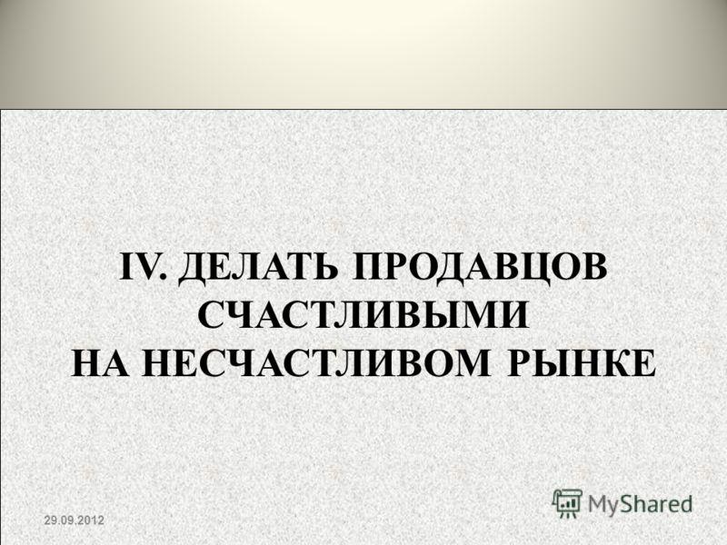 IV. ДЕЛАТЬ ПРОДАВЦОВ СЧАСТЛИВЫМИ НА НЕСЧАСТЛИВОМ РЫНКЕ 02.07.2012
