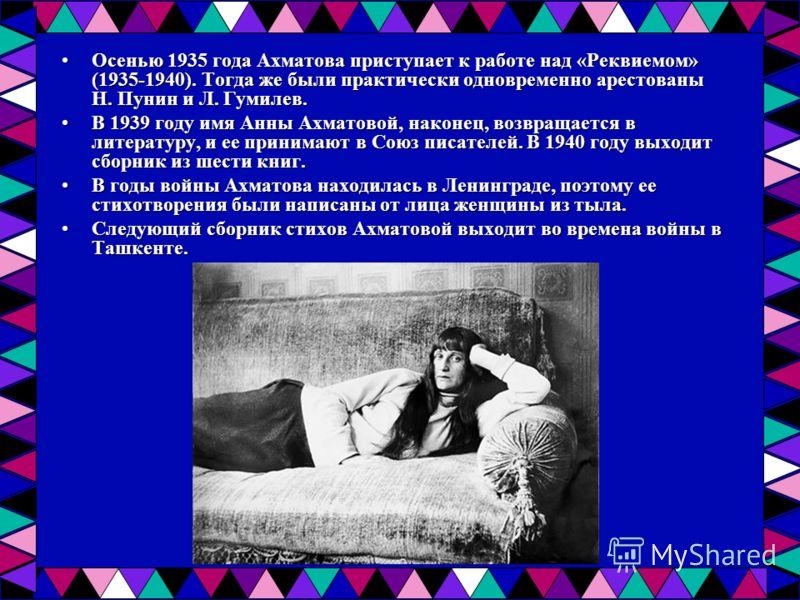 Осенью 1935 года Ахматова приступает к работе над «Реквиемом» (1935-1940). Тогда же были практически одновременно арестованы Н. Пунин и Л. Гумилев.Осенью 1935 года Ахматова приступает к работе над «Реквиемом» (1935-1940). Тогда же были практически од