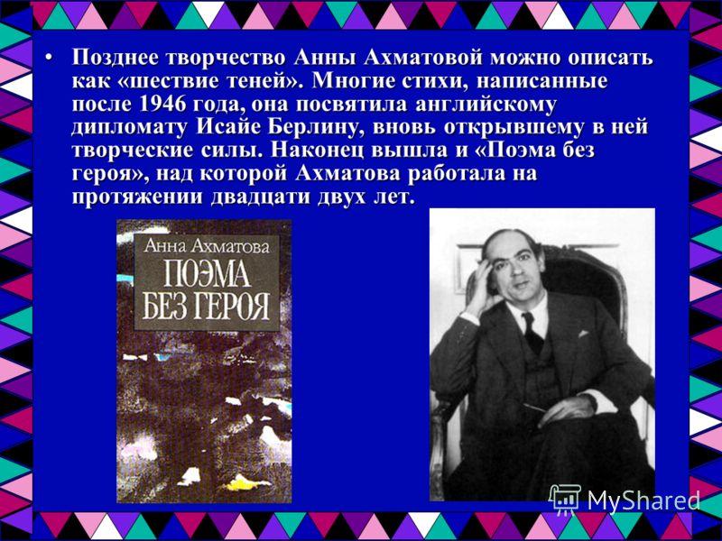 Позднее творчество Анны Ахматовой можно описать как «шествие теней». Многие стихи, написанные после 1946 года, она посвятила английскому дипломату Исайе Берлину, вновь открывшему в ней творческие силы. Наконец вышла и «Поэма без героя», над которой А