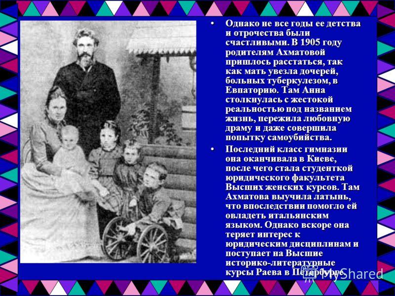 Однако не все годы ее детства и отрочества были счастливыми. В 1905 году родителям Ахматовой пришлось расстаться, так как мать увезла дочерей, больных туберкулезом, в Евпаторию. Там Анна столкнулась с жестокой реальностью под названием жизнь, пережил