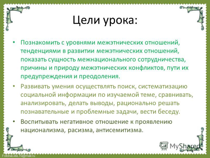 FokinaLida.75@mail.ru Цели урока: Познакомить с уровнями межэтнических отношений, тенденциями в развитии межэтнических отношений, показать сущность межнационального сотрудничества, причины и природу межэтнических конфликтов, пути их предупреждения и