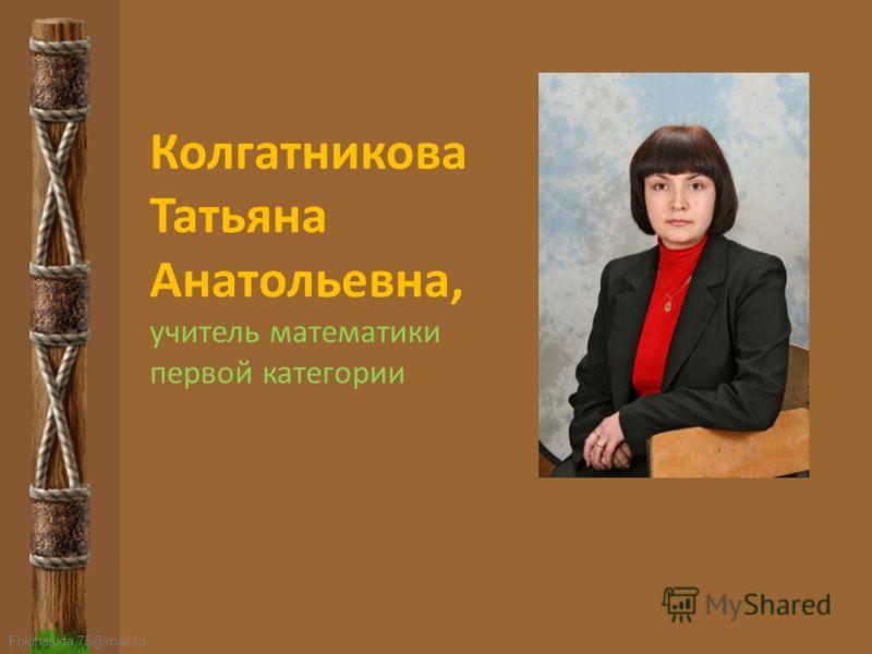 FokinaLida.75@mail.ru Колгатникова Татьяна Анатольевна, учитель математики первой категории