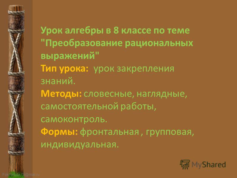 FokinaLida.75@mail.ru Урок алгебры в 8 классе по теме Преобразование рациональных выражений Тип урока: урок закрепления знаний. Методы: словесные, наглядные, самостоятельной работы, самоконтроль. Формы: фронтальная, групповая, индивидуальная.