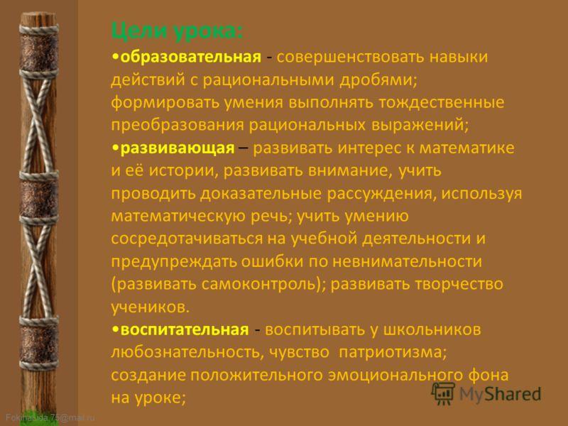 FokinaLida.75@mail.ru Цели урока: образовательная - совершенствовать навыки действий с рациональными дробями; формировать умения выполнять тождественные преобразования рациональных выражений; развивающая – развивать интерес к математике и её истории,