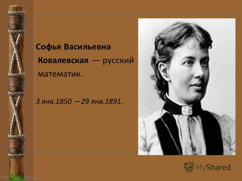 FokinaLida.75@mail.ru Софья Васильевна Ковалевская русский математик. 3 янв.1850 29 янв.1891.