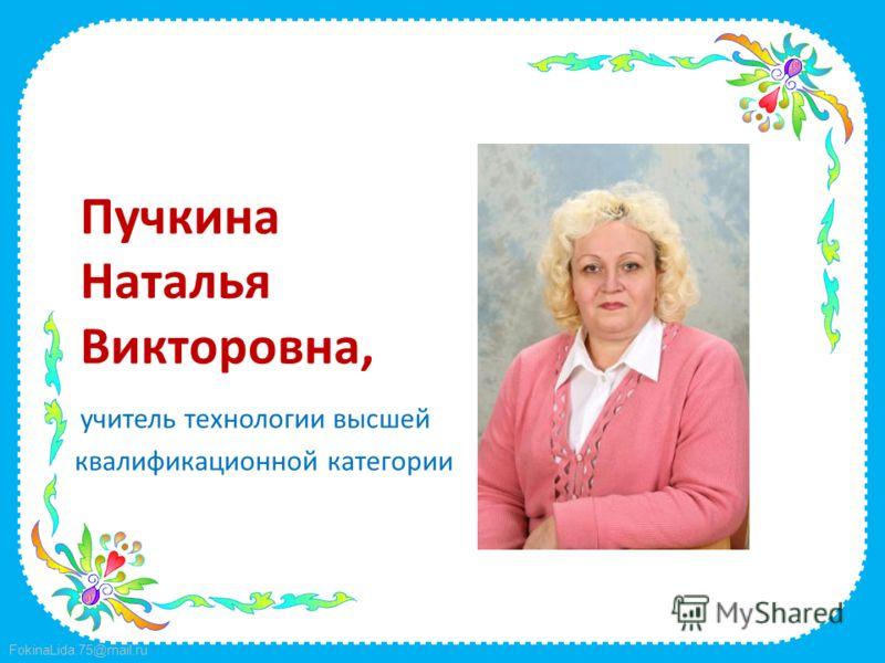 FokinaLida.75@mail.ru Пучкина Наталья Викторовна, учитель технологии высшей квалификационной категории