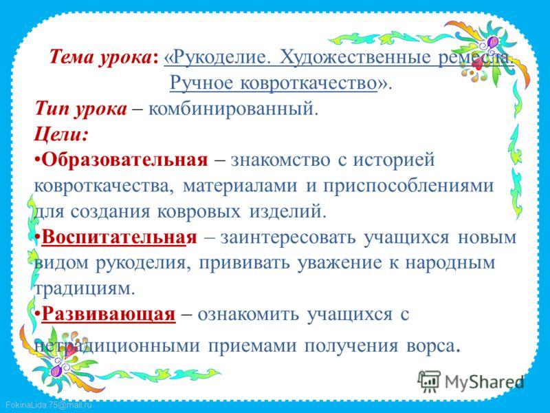 FokinaLida.75@mail.ru Тема урока: «Рукоделие. Художественные ремесла. Ручное ковроткачество». Тип урока – комбинированный. Цели: Образовательная – знакомство с историей ковроткачества, материалами и приспособлениями для создания ковровых изделий. Вос