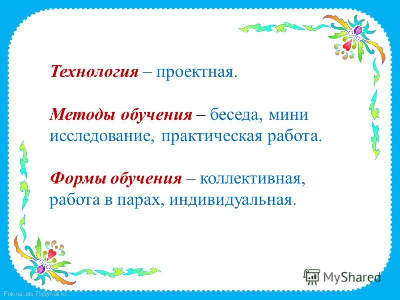 FokinaLida.75@mail.ru Технология – проектная. Методы обучения – беседа, мини исследование, практическая работа. Формы обучения – коллективная, работа в парах, индивидуальная.