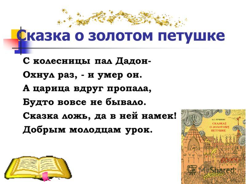 Сказка о золотом петушке С колесницы пал Дадон- Охнул раз, - и умер он. А царица вдруг пропала, Будто вовсе не бывало. Сказка ложь, да в ней намек! Добрым молодцам урок.