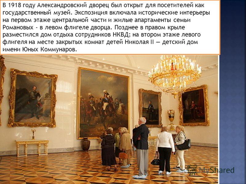 В 1918 году Александровский дворец был открыт для посетителей как государственный музей. Экспозиция включала исторические интерьеры на первом этаже центральной части и жилые апартаменты семьи Романовых - в левом флигеле дворца. Позднее в правом крыле