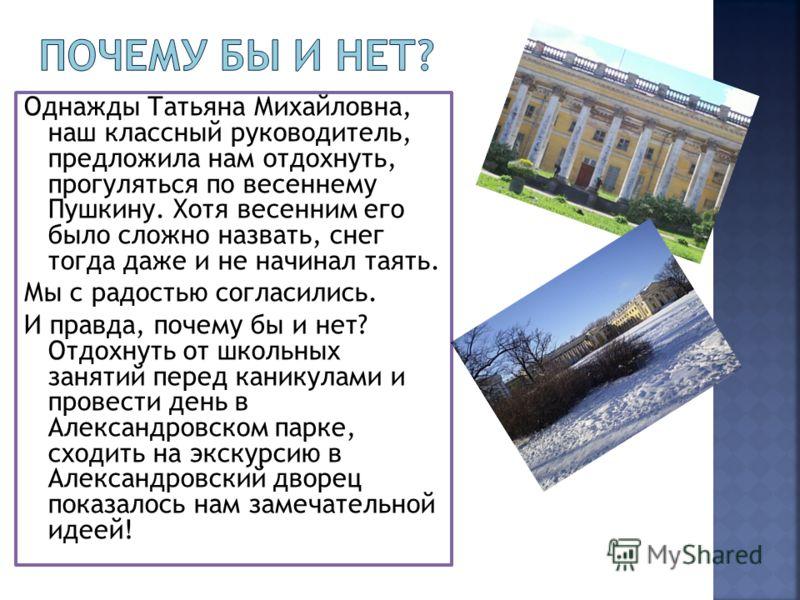 Однажды Татьяна Михайловна, наш классный руководитель, предложила нам отдохнуть, прогуляться по весеннему Пушкину. Хотя весенним его было сложно назвать, снег тогда даже и не начинал таять. Мы с радостью согласились. И правда, почему бы и нет? Отдохн