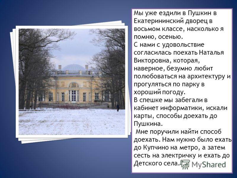 Мы уже ездили в Пушкин в Екатерининский дворец в восьмом классе, насколько я помню, осенью. С нами с удовольствие согласилась поехать Наталья Викторовна, которая, наверное, безумно любит полюбоваться на архитектуру и прогуляться по парку в хороший по