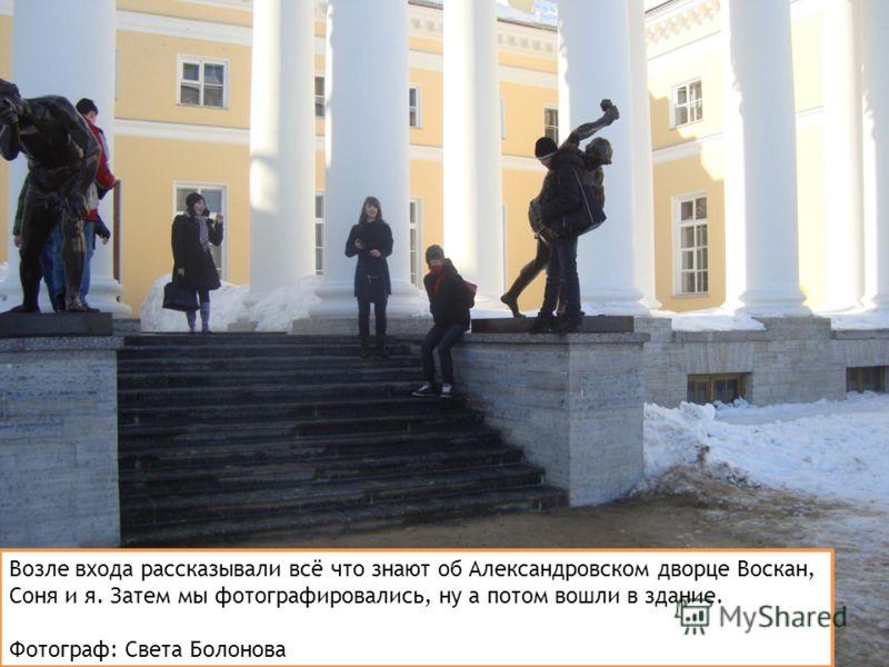 Возле входа рассказывали всё что знают об Александровском дворце Воскан, Соня и я. Затем мы фотографировались, ну а потом вошли в здание. Фотограф: Света Болонова