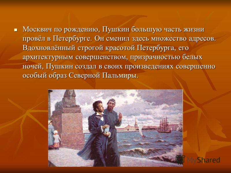 Москвич по рождению, Пушкин большую часть жизни провёл в Петербурге. Он сменил здесь множество адресов. Вдохновлённый строгой красотой Петербурга, его архитектурным совершенством, призрачностью белых ночей, Пушкин создал в своих произведениях соверше
