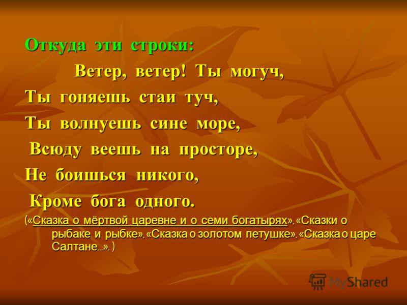 Откуда эти строки: Ветер, ветер! Ты могуч, Ветер, ветер! Ты могуч, Ты гоняешь стаи туч, Ты волнуешь сине море, Всюду веешь на просторе, Всюду веешь на просторе, Не боишься никого, Кроме бога одного. Кроме бога одного. (« Сказка о мёртвой царевне и о