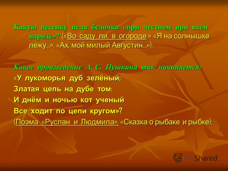 Какую песенку пела белочка «при честном при всем народе»? (« Во саду ли, в огороде.» « Я на солнышке лежу …», « Ах, мой милый Августин …»); Какое произведение А. С. Пушкина так начинается: « У лукоморья дуб зелёный ; Златая цепь на дубе том : И днём