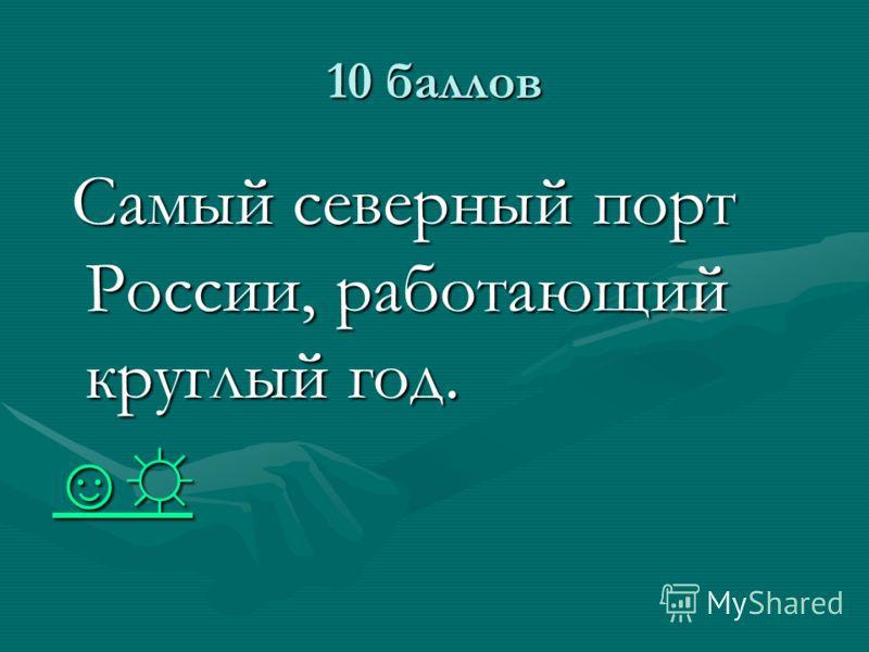 10 баллов Самый северный порт России, работающий круглый год. Самый северный порт России, работающий круглый год.