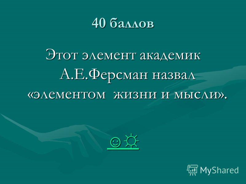 40 баллов Этот элемент академик А.Е.Ферсман назвал «элементом жизни и мысли».