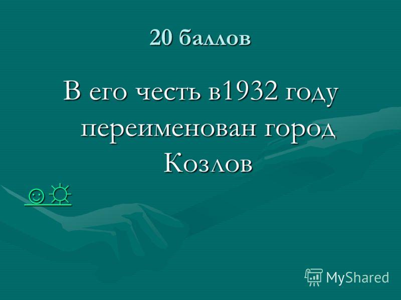 20 баллов В его честь в1932 году переименован город Козлов