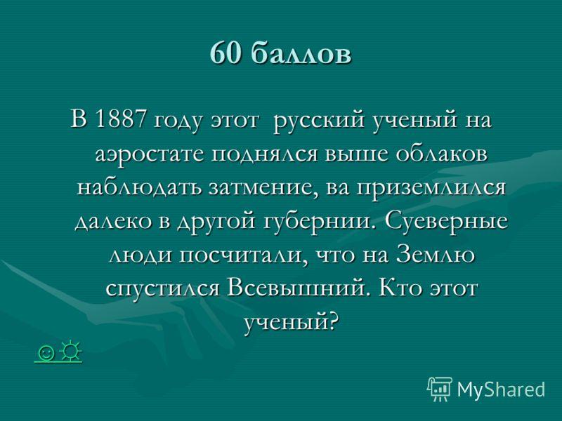 60 баллов В 1887 году этот русский ученый на аэростате поднялся выше облаков наблюдать затмение, ва приземлился далеко в другой губернии. Суеверные люди посчитали, что на Землю спустился Всевышний. Кто этот ученый?