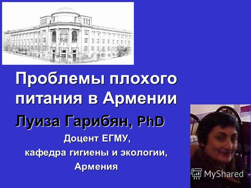Проблемы плохого питания в Армении Луиза Гарибян, PhD Луиза Гарибян, PhD Доцент ЕГМУ, кафедра гигиены и экологии, Армения