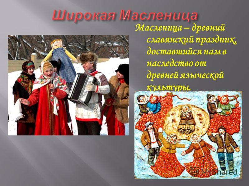 Масленица – древний славянский праздник, доставшийся нам в наследство от древней языческой культуры.