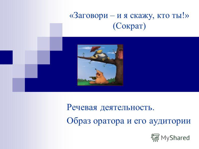 «Заговори – и я скажу, кто ты!» (Сократ) Речевая деятельность. Образ оратора и его аудитории