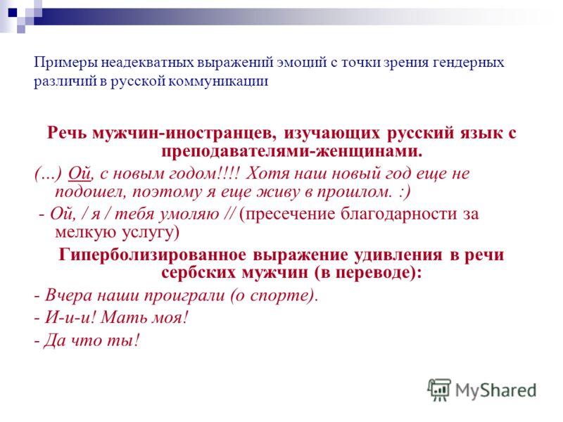 Примеры неадекватных выражений эмоций с точки зрения гендерных различий в русской коммуникации Речь мужчин-иностранцев, изучающих русский язык с преподавателями-женщинами. (…) Ой, с новым годом!!!! Хотя наш новый год еще не подошел, поэтому я еще жив