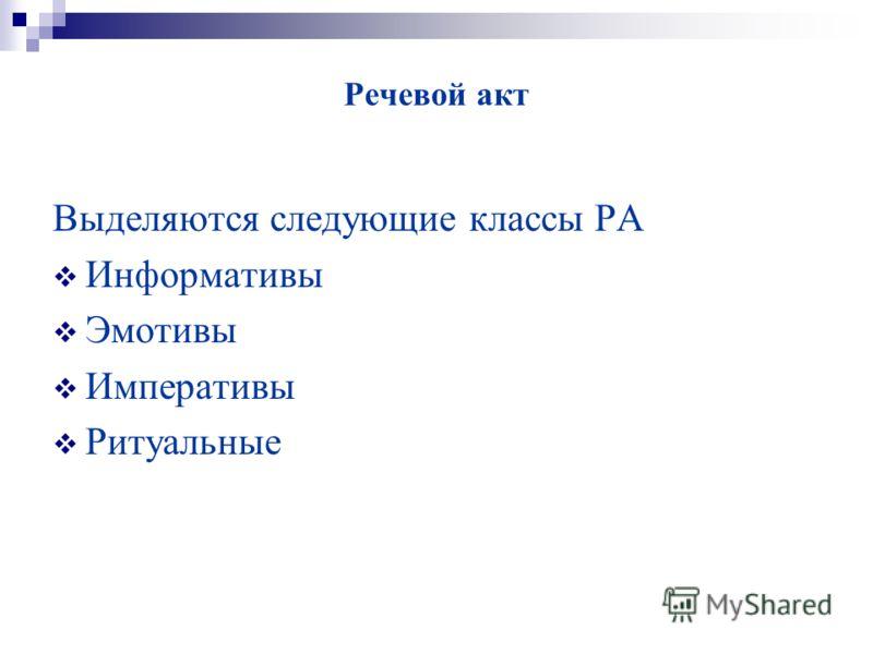 Речевой акт Выделяются следующие классы РА Информативы Эмотивы Императивы Ритуальные