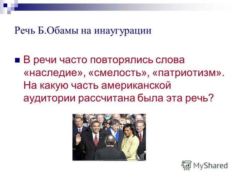 Речь Б.Обамы на инаугурации В речи часто повторялись слова «наследие», «смелость», «патриотизм». На какую часть американской аудитории рассчитана была эта речь?