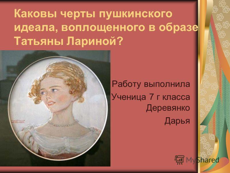 Каковы черты пушкинского идеала, воплощенного в образе Татьяны Лариной? Работу выполнила Ученица 7 г класса Деревянко Дарья