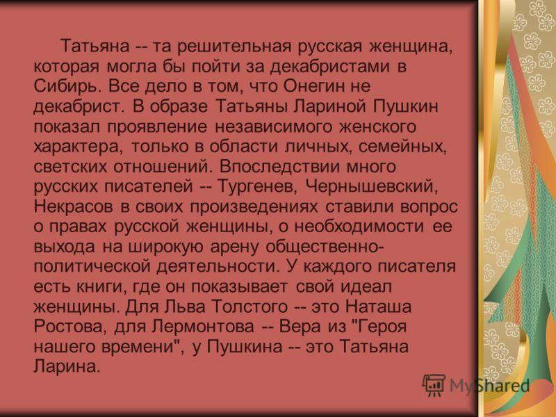 Татьяна -- та решительная русская женщина, которая могла бы пойти за декабристами в Сибирь. Все дело в том, что Онегин не декабрист. В образе Татьяны Лариной Пушкин показал проявление независимого женского характера, только в области личных, семейных