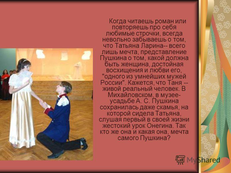Когда читаешь роман или повторяешь про себя любимые строчки, всегда невольно забываешь о том, что Татьяна Ларина-- всего лишь мечта, представление Пушкина о том, какой должна быть женщина, достойная восхищения и любви его,