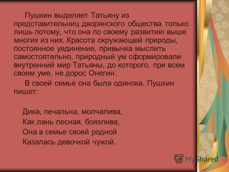 Пушкин выделяет Татьяну из представительниц дворянского общества только лишь потому, что она по своему развитию выше многих из них. Красота окружающей природы, постоянное уединение, привычка мыслить самостоятельно, природный ум сформировали внутренни